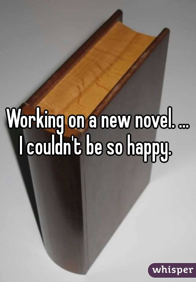 Working on a new novel. ... I couldn't be so happy.