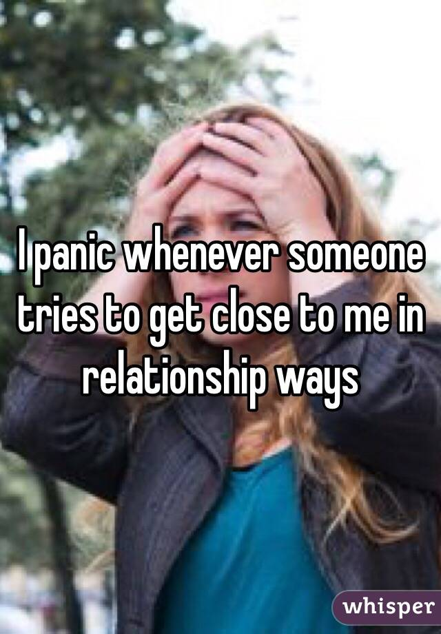 I panic whenever someone tries to get close to me in relationship ways