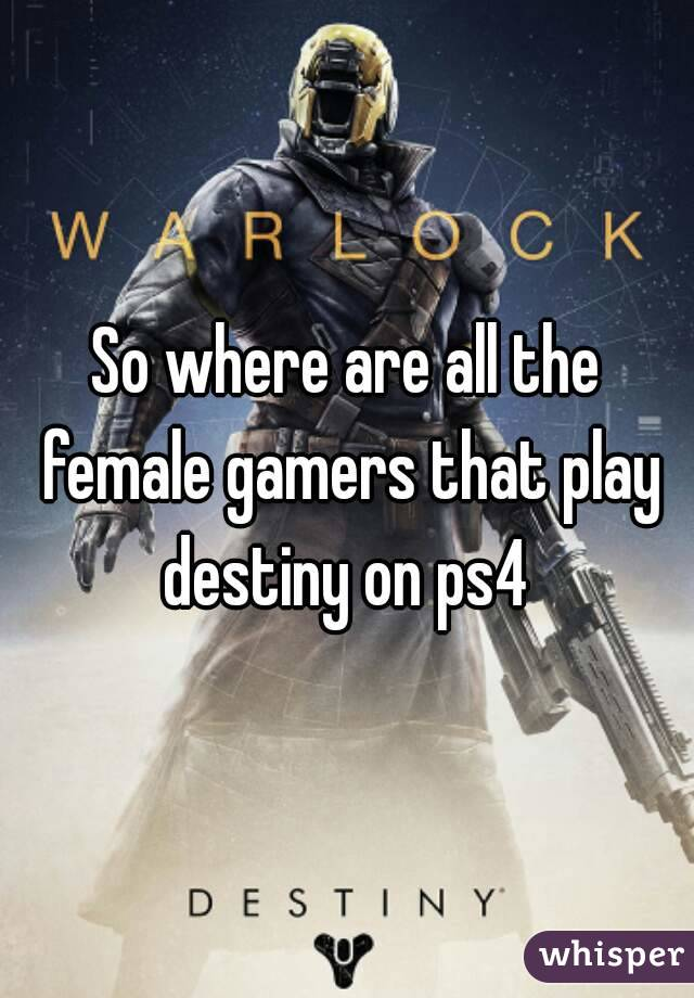 So where are all the female gamers that play destiny on ps4