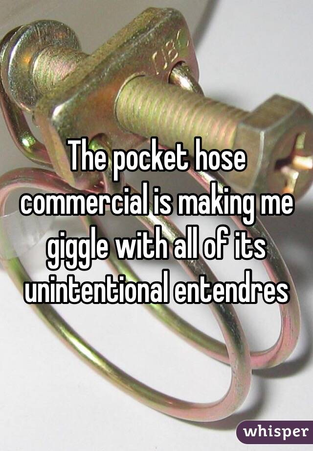 The pocket hose commercial is making me giggle with all of its unintentional entendres