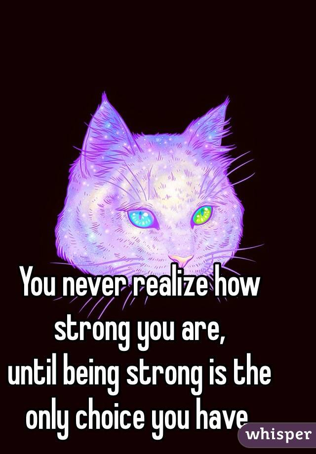 You never realize how strong you are,  until being strong is the only choice you have.