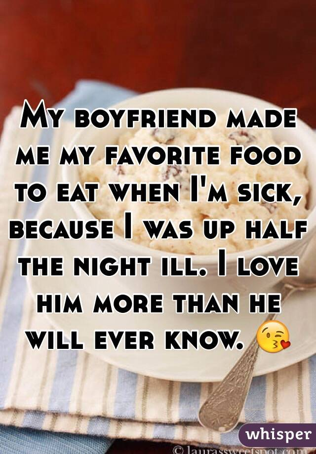 My boyfriend made me my favorite food to eat when I'm sick, because I was up half the night ill. I love him more than he will ever know. 😘