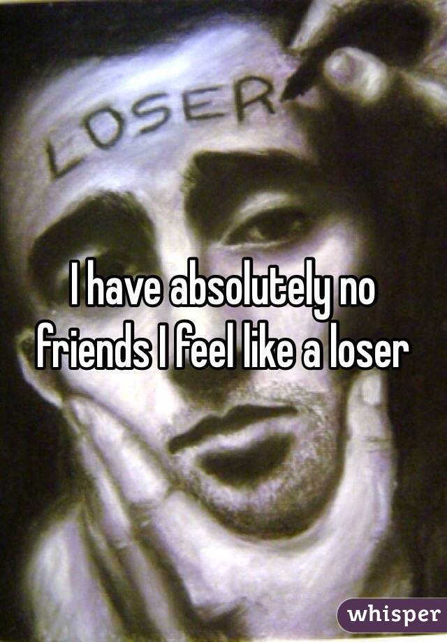 I have absolutely no friends I feel like a loser