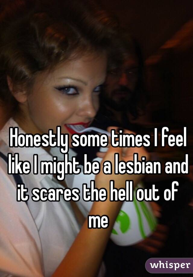 Honestly some times I feel like I might be a lesbian and it scares the hell out of me