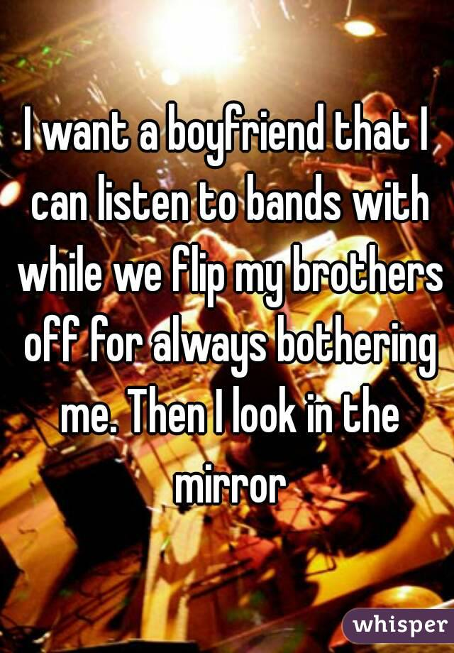 I want a boyfriend that I can listen to bands with while we flip my brothers off for always bothering me. Then I look in the mirror