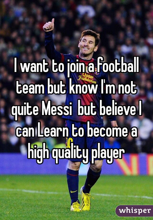 I want to join a football team but know I'm not quite Messi  but believe I can Learn to become a high quality player