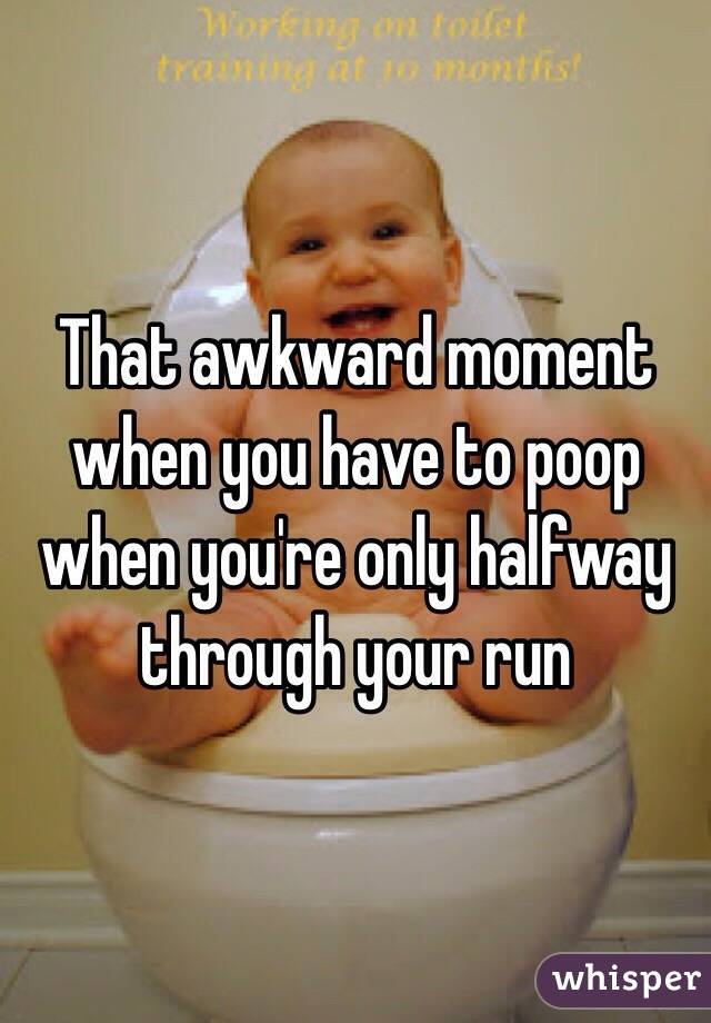 That awkward moment when you have to poop when you're only halfway through your run