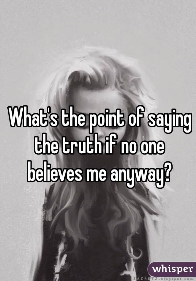 What's the point of saying the truth if no one believes me anyway?