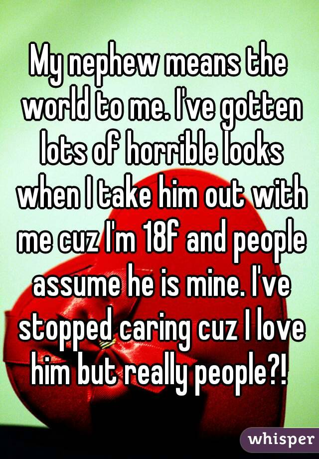 My nephew means the world to me. I've gotten lots of horrible looks when I take him out with me cuz I'm 18f and people assume he is mine. I've stopped caring cuz I love him but really people?!