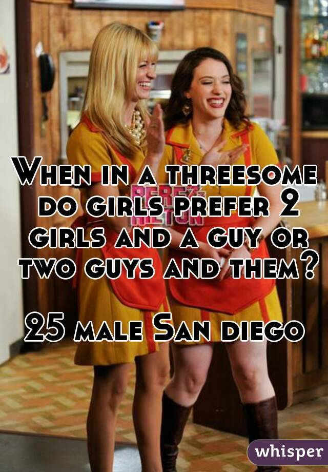 When in a threesome do girls prefer 2 girls and a guy or two guys and them?  25 male San diego