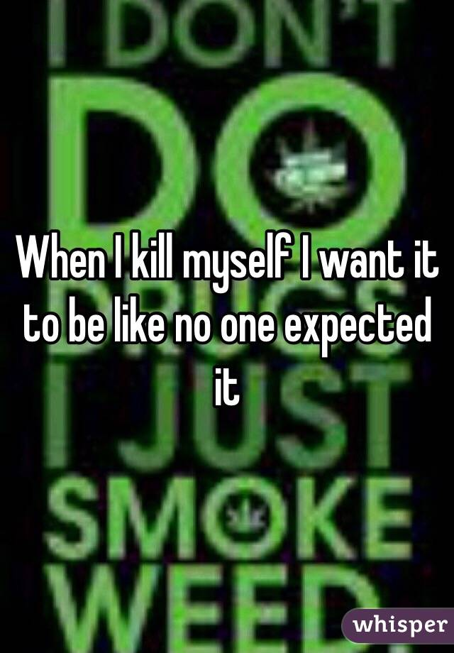 When I kill myself I want it to be like no one expected it