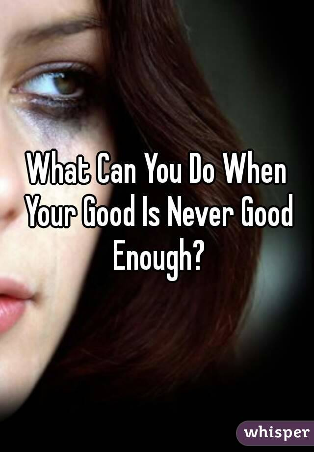 What Can You Do When Your Good Is Never Good Enough?