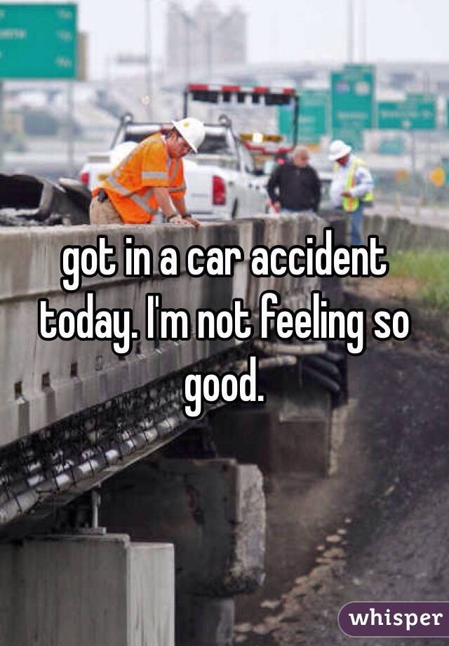 got in a car accident today. I'm not feeling so good.
