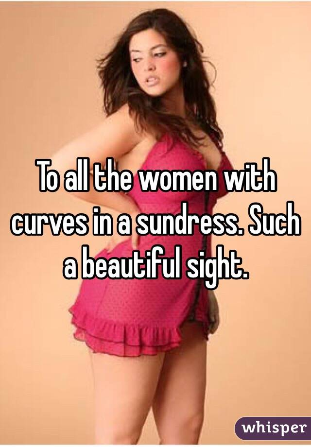 To all the women with curves in a sundress. Such a beautiful sight.