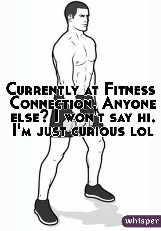 Currently at Fitness Connection. Anyone else? I won't say hi. I'm just curious lol