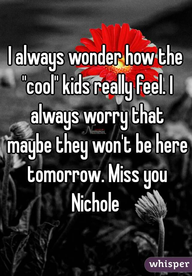 "I always wonder how the ""cool"" kids really feel. I always worry that maybe they won't be here tomorrow. Miss you Nichole"
