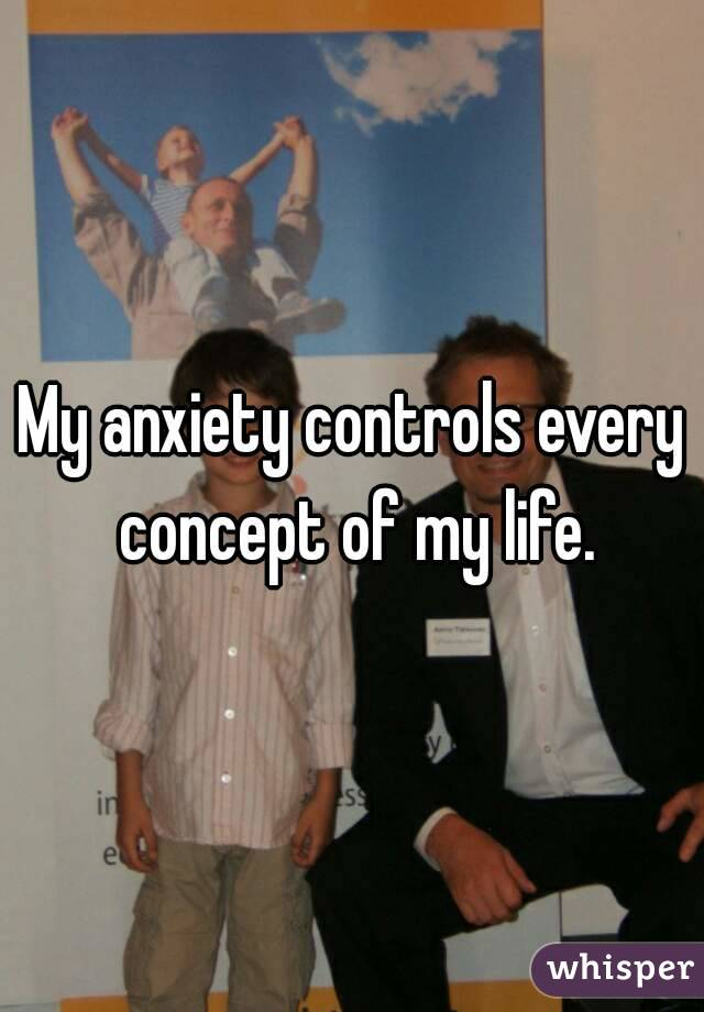 My anxiety controls every concept of my life.