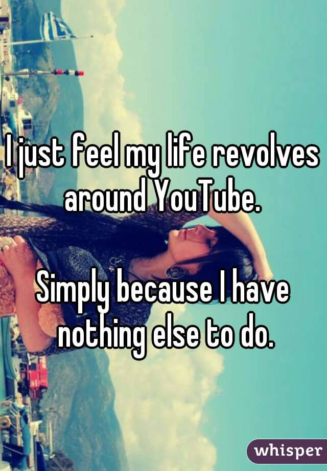 I just feel my life revolves around YouTube.   Simply because I have nothing else to do.