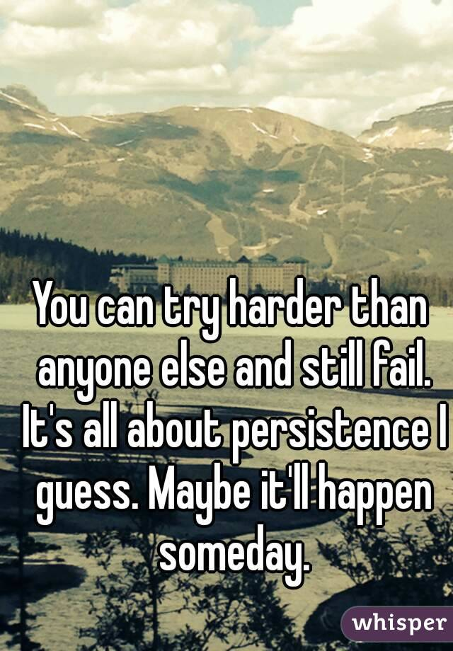 You can try harder than anyone else and still fail. It's all about persistence I guess. Maybe it'll happen someday.