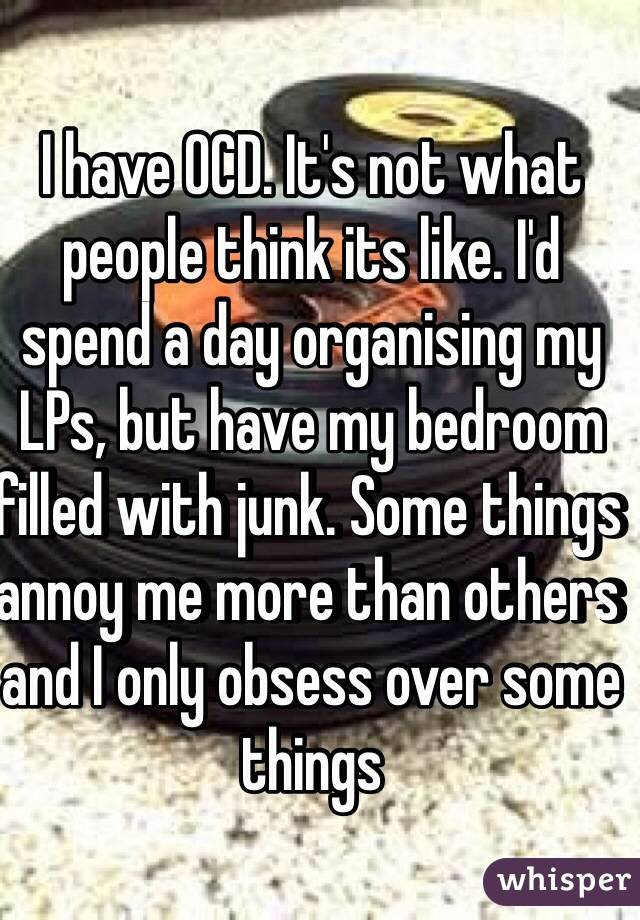 I have OCD. It's not what people think its like. I'd spend a day organising my LPs, but have my bedroom filled with junk. Some things annoy me more than others and I only obsess over some things