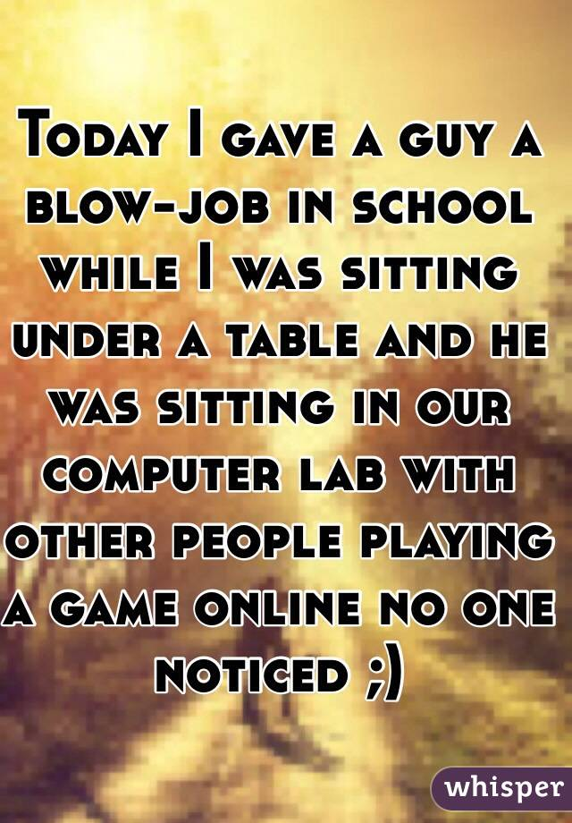 Today I gave a guy a blow-job in school while I was sitting under a table and he was sitting in our computer lab with other people playing a game online no one noticed ;)