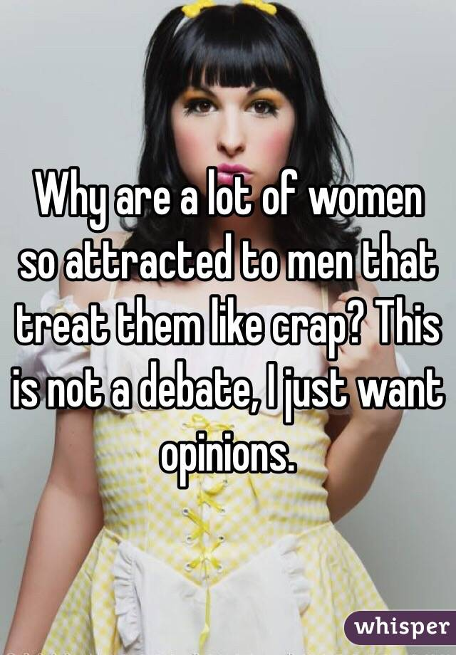 Why are a lot of women so attracted to men that treat them like crap? This is not a debate, I just want opinions.
