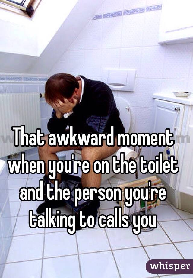 That awkward moment when you're on the toilet and the person you're talking to calls you