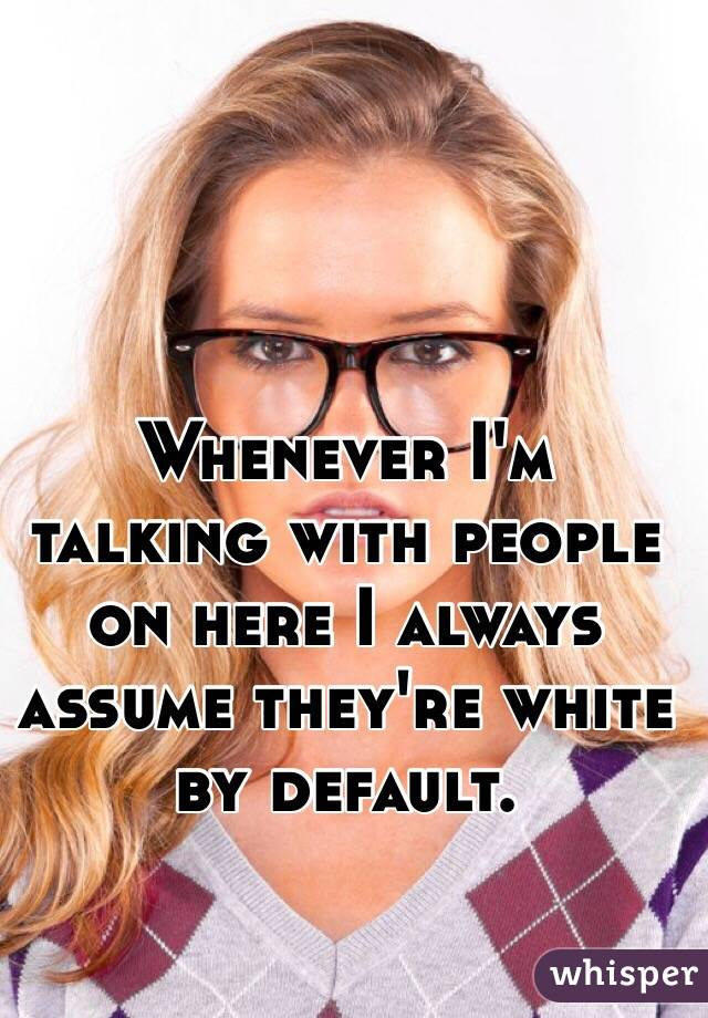 Whenever I'm talking with people on here I always assume they're white by default.