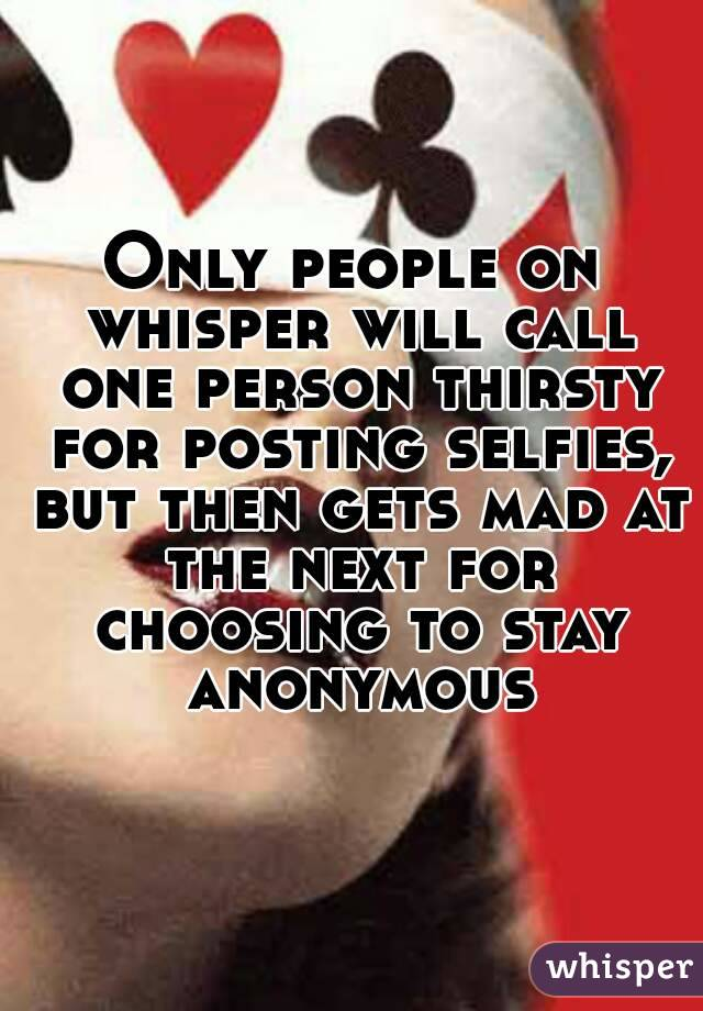 Only people on whisper will call one person thirsty for posting selfies, but then gets mad at the next for choosing to stay anonymous