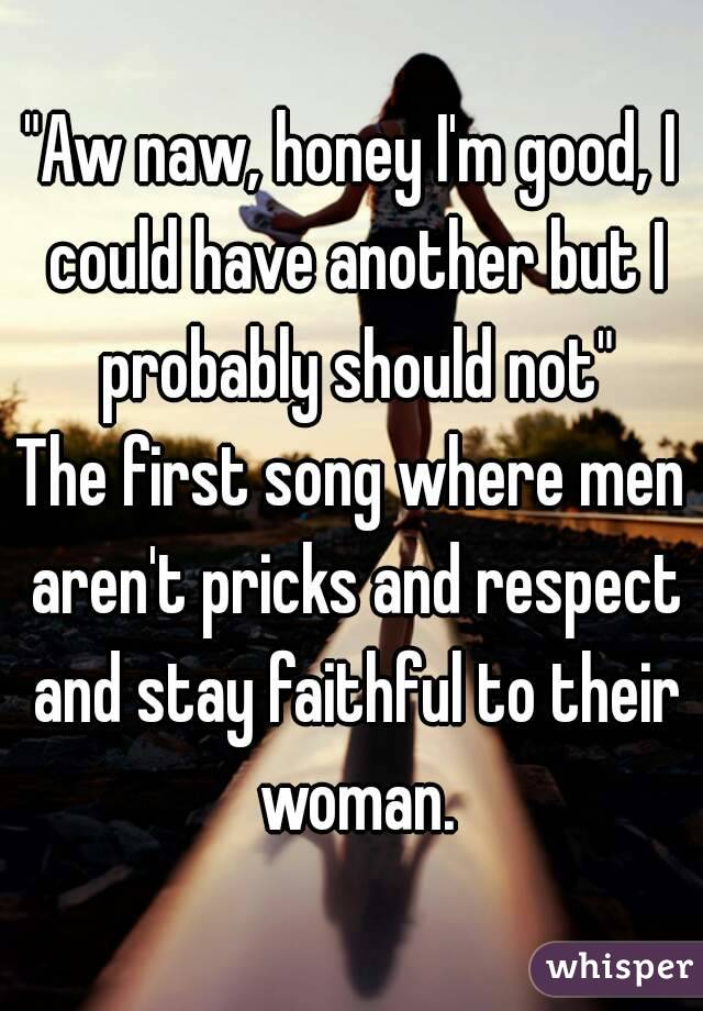 """Aw naw, honey I'm good, I could have another but I probably should not"" The first song where men aren't pricks and respect and stay faithful to their woman."