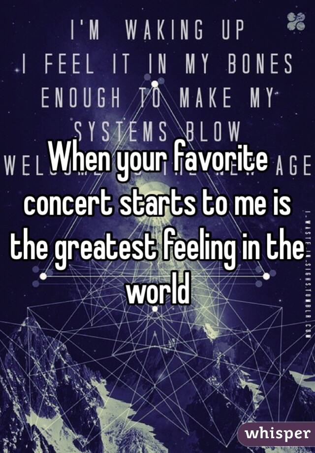 When your favorite concert starts to me is the greatest feeling in the world