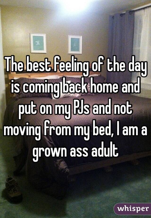 The best feeling of the day is coming back home and put on my PJs and not moving from my bed, I am a grown ass adult