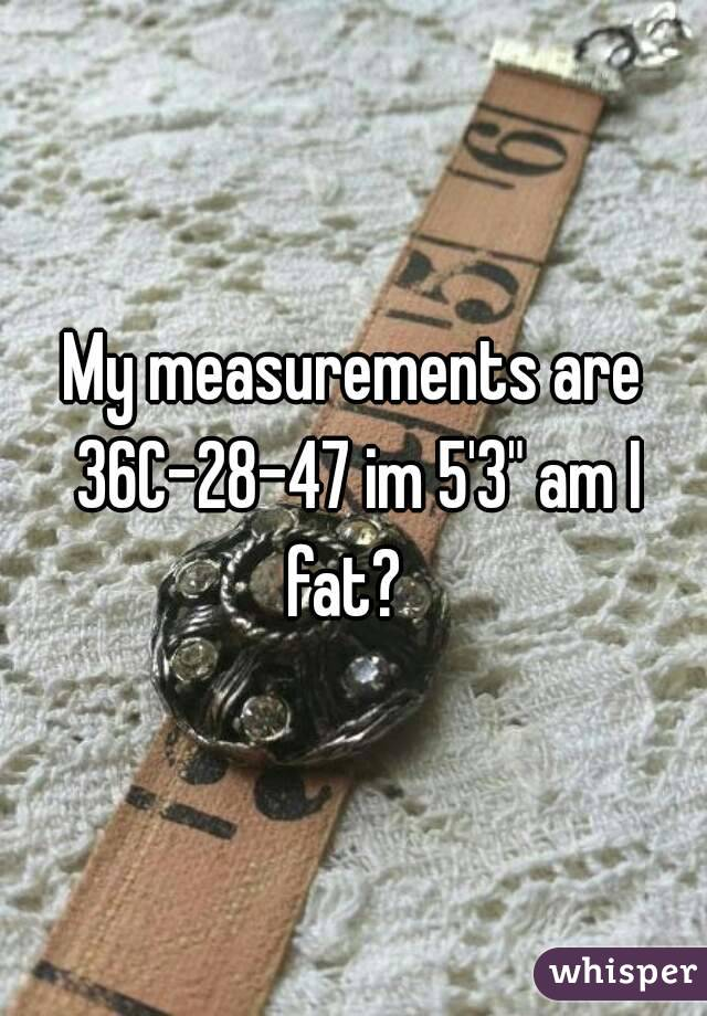 """My measurements are 36C-28-47 im 5'3"""" am I fat?"""