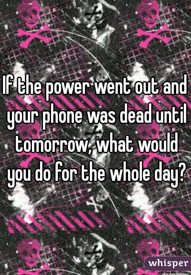 If the power went out and your phone was dead until tomorrow, what would you do for the whole day?