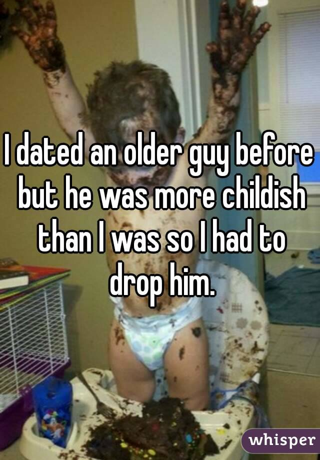 I dated an older guy before but he was more childish than I was so I had to drop him.