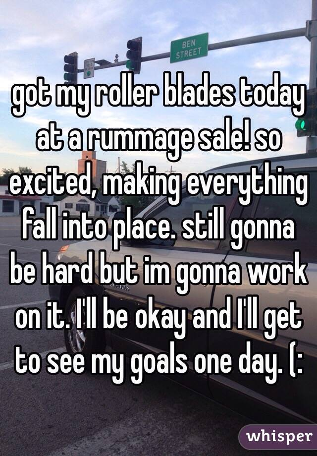 got my roller blades today at a rummage sale! so excited, making everything fall into place. still gonna be hard but im gonna work on it. I'll be okay and I'll get to see my goals one day. (:
