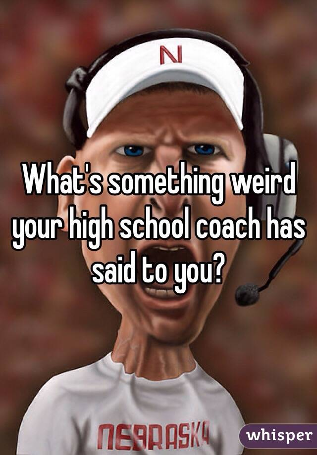 What's something weird your high school coach has said to you?