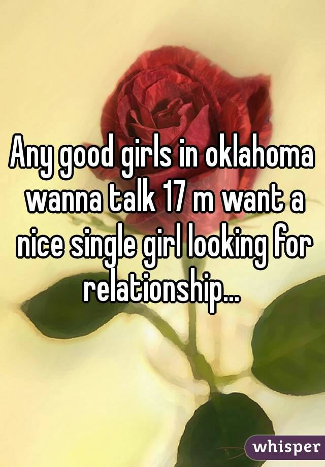 Any good girls in oklahoma wanna talk 17 m want a nice single girl looking for relationship...