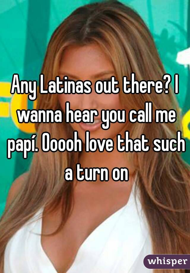 Any Latinas out there? I wanna hear you call me papí. Ooooh love that such a turn on