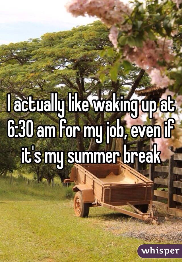 I actually like waking up at 6:30 am for my job, even if it's my summer break