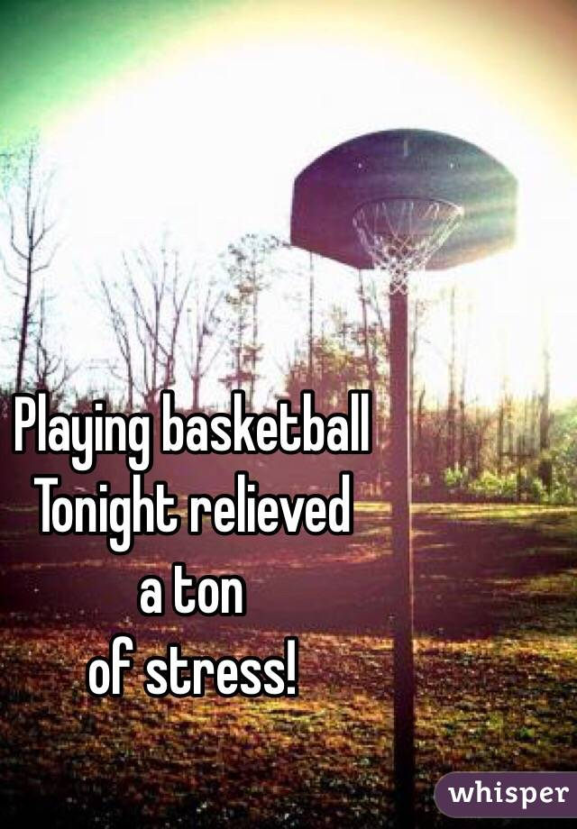 Playing basketball  Tonight relieved  a ton of stress!