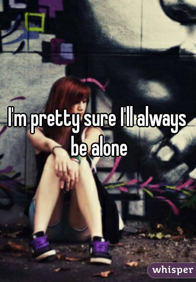 I'm pretty sure I'll always be alone