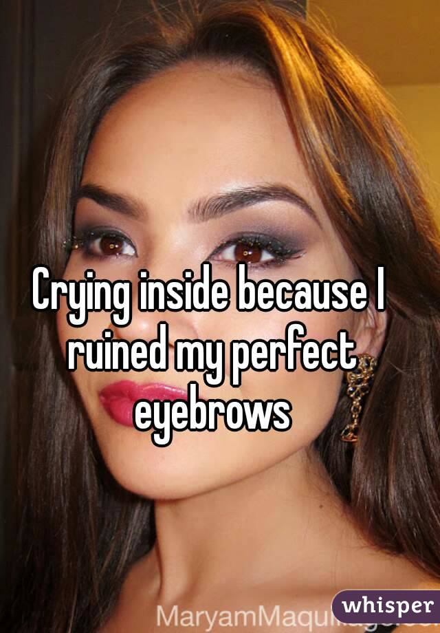 Crying inside because I ruined my perfect eyebrows