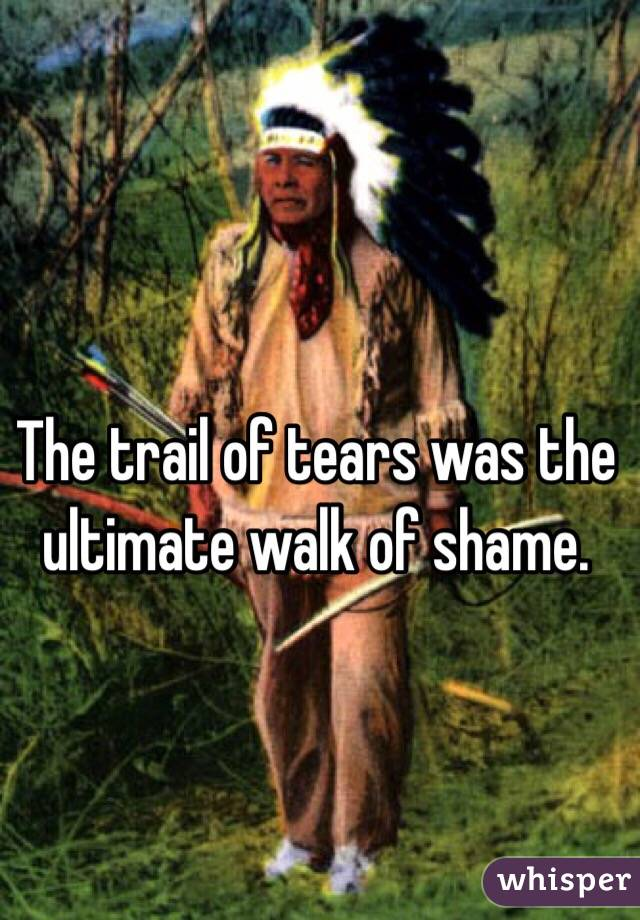 The trail of tears was the ultimate walk of shame.