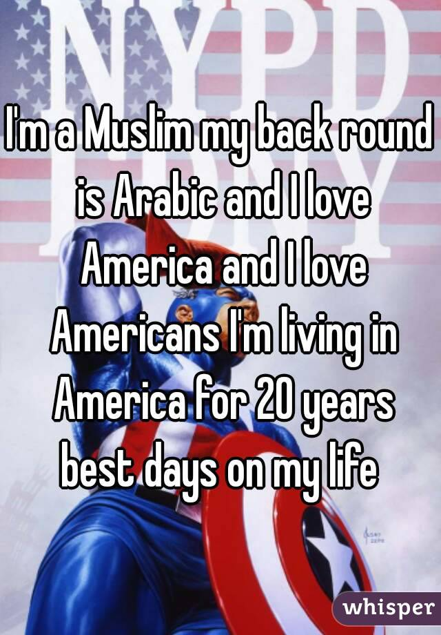 I'm a Muslim my back round is Arabic and I love America and I love Americans I'm living in America for 20 years best days on my life