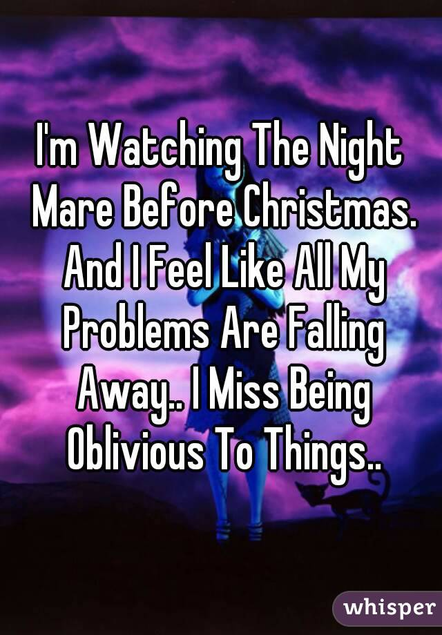 I'm Watching The Night Mare Before Christmas. And I Feel Like All My Problems Are Falling Away.. I Miss Being Oblivious To Things..