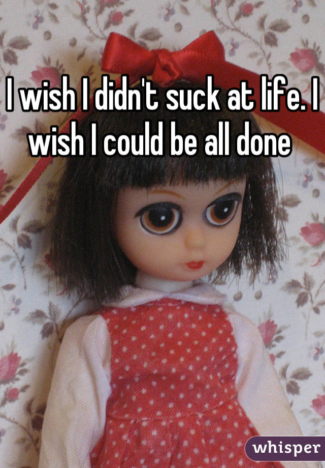 I wish I didn't suck at life. I wish I could be all done