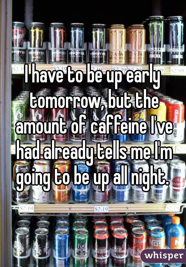 I have to be up early tomorrow, but the amount of caffeine I've had already tells me I'm going to be up all night.