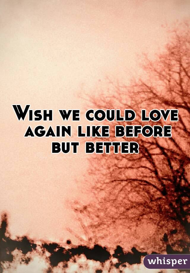 Wish we could love again like before but better