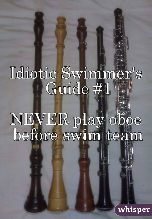 Idiotic Swimmer's Guide #1  NEVER play oboe before swim team